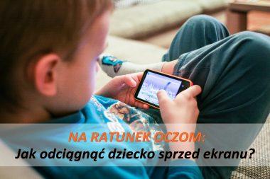 na ratunek oczom jak odciągnąć dziecko sprzed ekranu
